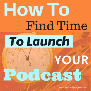 How To Find Time To Launch Your Podcast