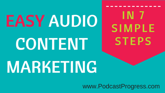 Easy Audio Content Marketing In 7 Simple Steps