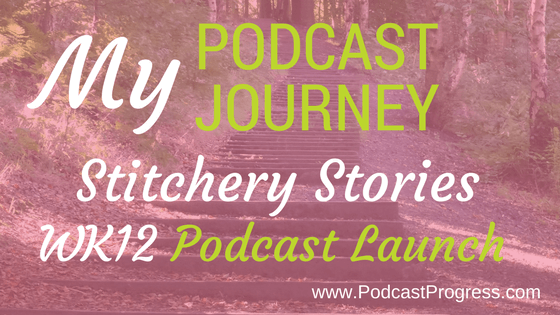 blog my podcast journey stitchery stories wk 12 podcast launch