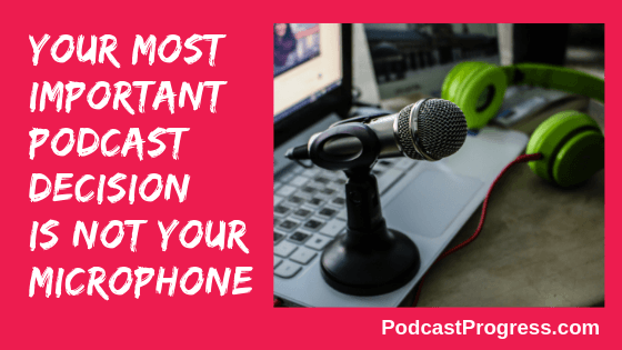 best microphone for podcasting is not most important decision